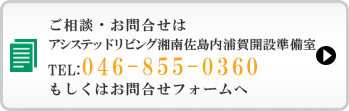 ご相談・お問合せは、アシステッドリビング湘南佐島内浦賀開設準備室 TEL:046-855-0360もしくはお問合せフォームへ